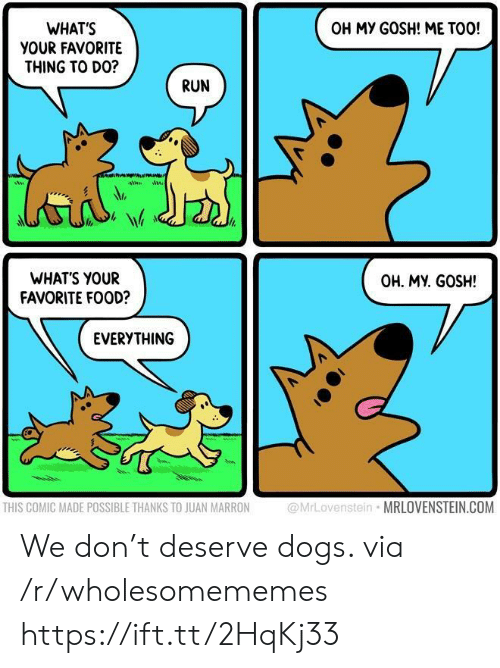 Dogs, Food, and Run: WHAT'S  YOUR FAVORITE  THING TO DO?  OH MY GOSH! ME TOO!  RUN  WHATS YOUR  FAVORITE FOOD?  OH. MY. GOSH!  EVERYTHING  THIS COMIC MADE POSSIBLE THANKS TO JUAN MARRON  @MrLovenstein MRLOVENSTEIN.COM We don't deserve dogs. via /r/wholesomememes https://ift.tt/2HqKj33
