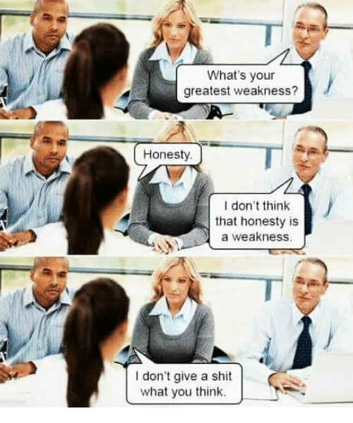 Shit, Honesty, and Don: What's your  greatest weakness?  Honesty  I don think  that honesty is  a weakness  I don't give a shit  what you think