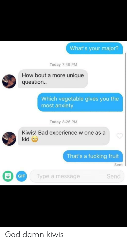 How Bout: What's your major?  Today 7:49 PM  How bout a more unique  question..  Which vegetable gives you the  most anxiety  Today 8:26 PM  Kiwis! Bad experience  kid  w one as a  That's a fucking fruit  Sent  Type a message  Send  GIF God damn kiwis