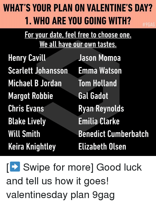 Jason Momoa: WHAT'S YOUR PLAN ON VALENTINE'S DAY?  1. WHO ARE YOU GOING WITH?  For your date, feel free to choose one,  We all have our own tastes.  9GAG  Henry Cavill  Scarlett Johansson  Michael B Jordan  Margot Robbie  Chris Evans  Blake Lively  Will Smith  Keira Knightley  Jason Momoa  Emma Watson  Tom Holland  Gal Gadot  Ryan Reynolds  Emilia Clarke  Benedict Cumberbatch  Elizabeth Olsen [➡️ Swipe for more] Good luck and tell us how it goes! valentinesday plan 9gag