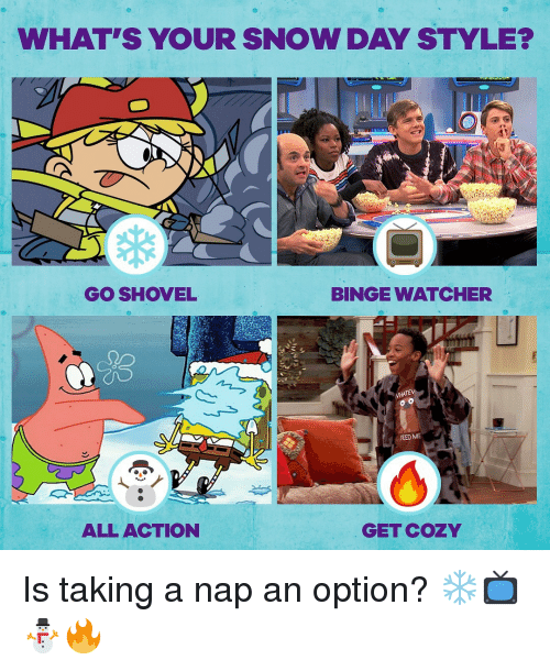 Watcher: WHAT'S YOUR SNOW DAY STYLE?  GO SHOVEL  BINGE WATCHER  FEED ME  ALL ACTION  GET COZY Is taking a nap an option? ❄📺⛄🔥