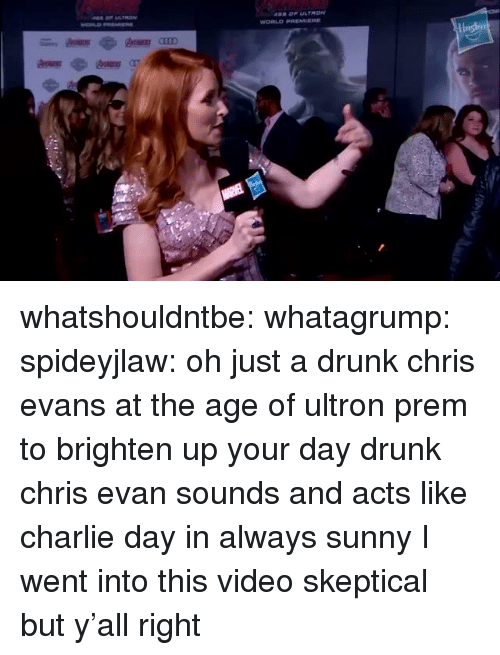 ultron: whatshouldntbe: whatagrump:  spideyjlaw: oh just a drunk chris evans at the age of ultron prem to brighten up your day drunk chris evan sounds and acts like charlie day in always sunny  I went into this video skeptical but y'all right