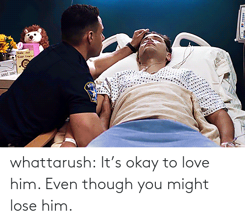 To Love: whattarush: It's okay to love him. Even though you might lose him.