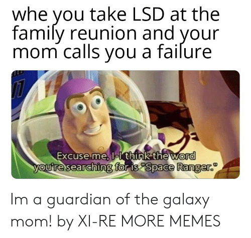 Guardian: whe you take LSD at the  family reunion and your  mom calls vou a failure  Excuse me, l  think the word  for is Space Ranger.  ouresearchin Im a guardian of the galaxy mom! by XI-RE MORE MEMES