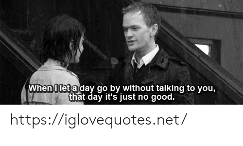 That Day: When 0 let a day go by without talking to you,  that day it's just no good. https://iglovequotes.net/