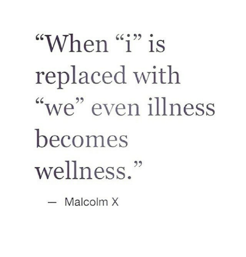 "Malcolm X: ""When ""1"" is  replaced with  ""we"" even illness  becomes  wellness.""  GC99  95  Malcolm X"
