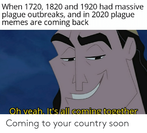 Memes Are Coming: When 1720, 1820 and 1920 had massive  plague outbreaks, and in 2020 plague  memes are coming back  Oh veah, It's all coming together Coming to your country soon