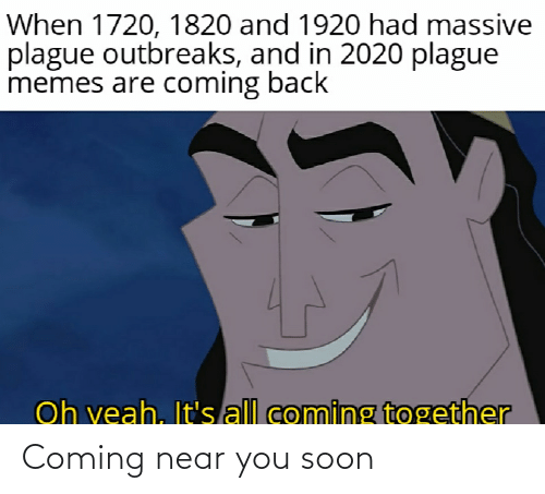Memes Are Coming: When 1720, 1820 and 1920 had massive  plague outbreaks, and in 2020 plague  memes are coming back  Oh veah, It's all coming together Coming near you soon