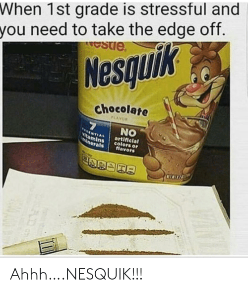 Nesquik, Chocolate, and Ahhh: When 1st grade is stressful and  you need to take the edge off.  estie  Nesquik  chocolate  PLAYOR  7  NO  NTIAL  Vitamins  minerals  artificial  colors or  flavors  CICITE Ahhh….NESQUIK!!!