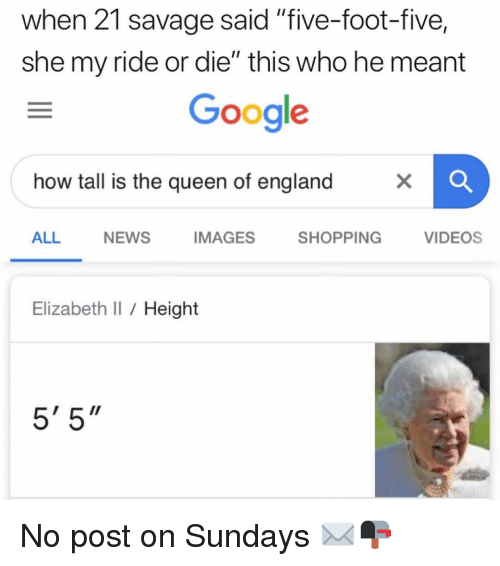 """Elizabeth I: when 21 savage said """"five-foot-five,  she my ride or die"""" this who he meant  Google  how tall is the queen of england  ALL  NEWS  IMAGES  SHOPPING  VIDEOS  Elizabeth I Height  5' 5"""" No post on Sundays ✉️📭"""