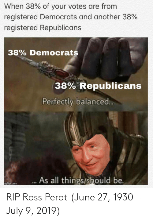 History, Another, and Ross: When 38% of your votes are from  registered Democrats and another 38%  registered Republicans  38% Democrats  38% Republicans  Perfectly balanced..  As all things/should be.  ngflip.com RIP Ross Perot (June 27, 1930 – July 9, 2019)