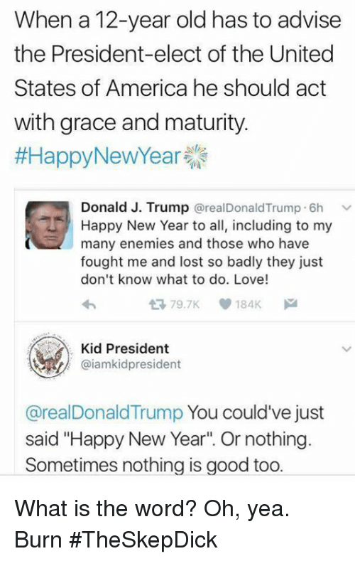 """Donald Trump You: When a 12-year old has to advise  the President-elect of the United  States of America he should act  with grace and maturity.  #Happy New Year  Donald J. Trump  @real Donald Trump 6h  v  Happy New Year to all, including to my  many enemies and those who have  fought me and lost so badly they just  don't know what to do. Love!  79.7K V 184K  Kid President  @iamkidpresident  @real Donald Trump  You could've just  said """"Happy New Year"""" Or nothing.  Sometimes nothing is good too. What is the word?  Oh, yea. Burn #TheSkepDick"""
