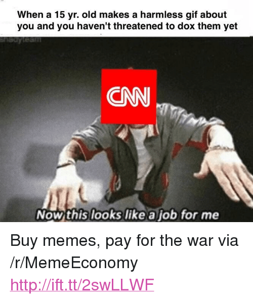 """dox: When a 15 yr. old makes a harmless gif about  you and you haven't threatened to dox them yet  CNN  Now this looks like a job for me <p>Buy memes, pay for the war via /r/MemeEconomy <a href=""""http://ift.tt/2swLLWF"""">http://ift.tt/2swLLWF</a></p>"""