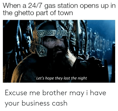 I Have Your: When a 24/7 gas station opens up in  the ghetto part of town  Let's hope they last the night Excuse me brother may i have your business cash