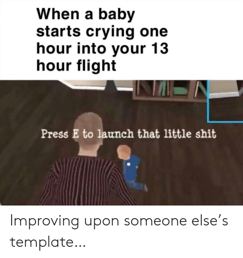 Crying, Flight, and Baby: When a baby  starts crying one  hour into your 13  hour flight  Press E to launch that little shit Improving upon someone else's template…