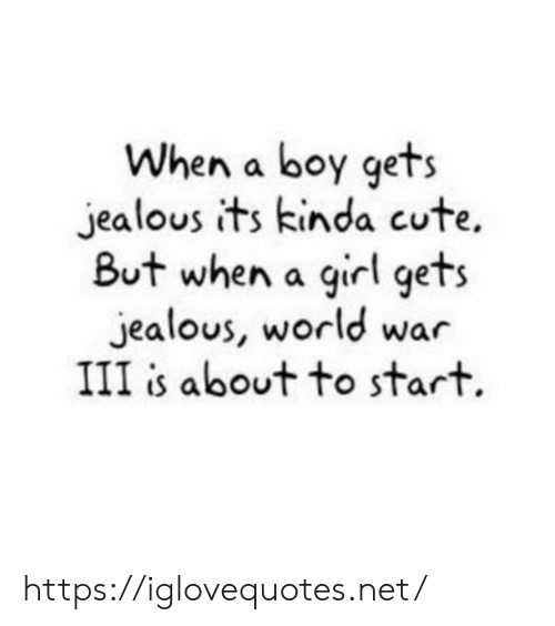 Cute, Jealous, and Girl: When a boy gets  jealous its kinda cute.  But when a girl gets  jealous, world war  III is about to start. https://iglovequotes.net/