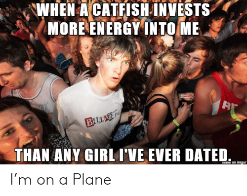 Catfished: WHEN A CATFISH INVESTS  MORE ENERGY INTO ME  BILLAN  THAN ANY GIRL I'VE EVER DATED  mage on imgur I'm on a Plane