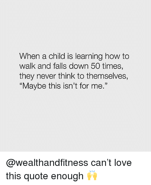 """Gym, Love, and How To: When a child is learning how to  walk and falls down 50 times,  they never think to themselves,  Maybe this isn't for me.""""  19 @wealthandfitness can't love this quote enough 🙌"""