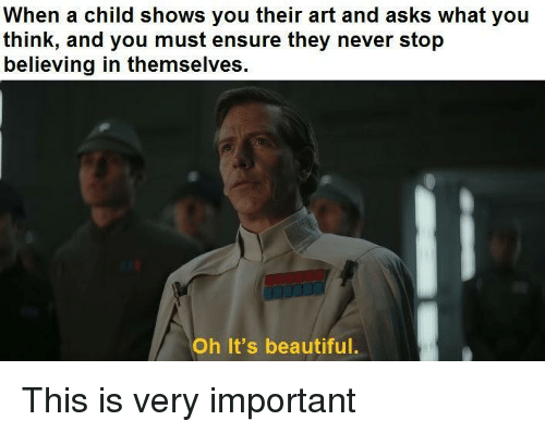 Beautiful, Ensure, and Never: When a child shows you their art and asks what you  think, and you must ensure they never stop  believing in themselves.  Oh It's beautiful. This is very important