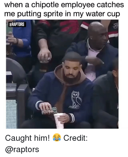 Chipotle, Memes, and Water: when a chipotle employee catches  me putting sprite in my water cup  RAPTORS Caught him! 😂 Credit: @raptors