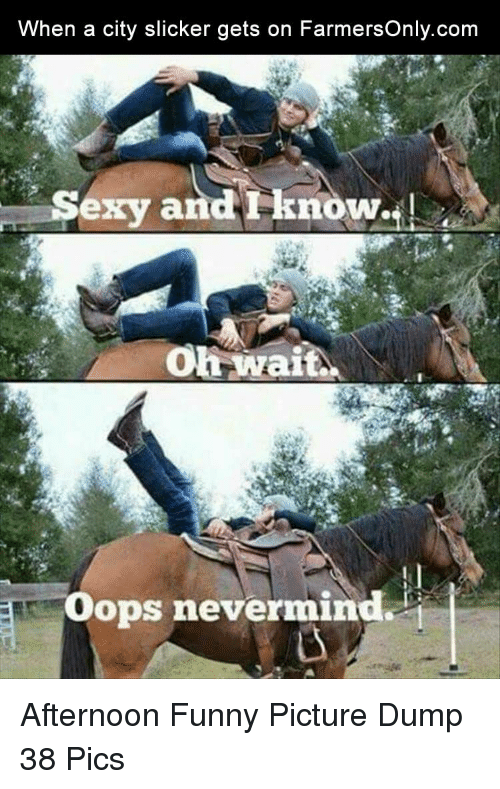 funny picture: When a city slicker gets on FarmersOnly.com  Sexy and Fknow  .!  oh wait.  Oops nevermind. Afternoon Funny Picture Dump 38 Pics
