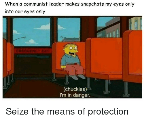 Dank Memes, Communist, and A Communist: When a communist leader makes snapchats my eyes only  into our eyes only  (chuckles)  I'm in danger.
