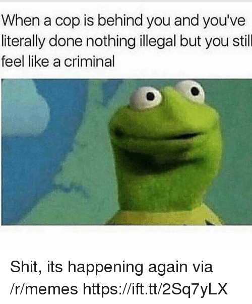 Memes, Shit, and Via: When a cop is behind you and you've  literally done nothing illegal but you still  feel like a criminal Shit, its happening again via /r/memes https://ift.tt/2Sq7yLX