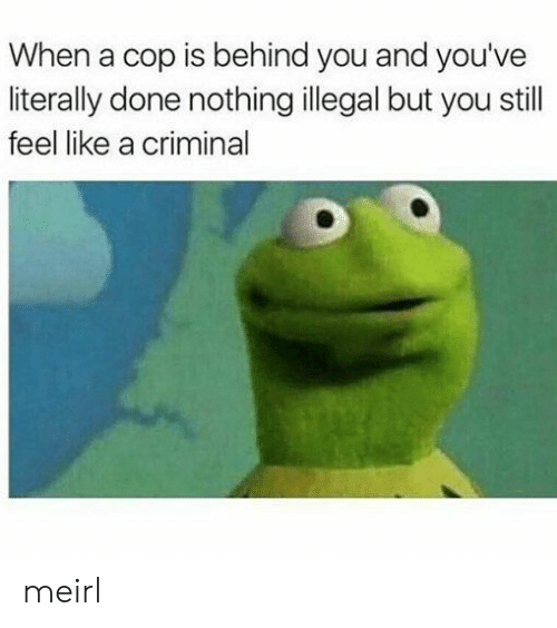 MeIRL, Criminal, and Cop: When a cop is behind you and you've  literally done nothing illegal but you still  feel like a criminal meirl