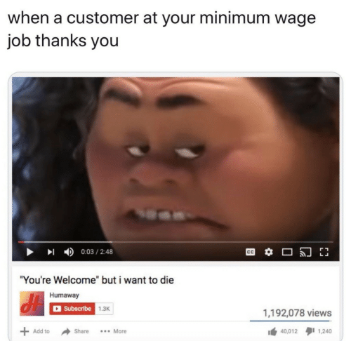 "Minimum Wage, Add, and Job: when a customer at your minimum wage  job thanks you  0:03/2:48  CC  ""You're Welcome"" but i want to die  Humaway  Subscribe  1.3K  1,192,078 views  .More  Add to  Share  40,012  1,240"