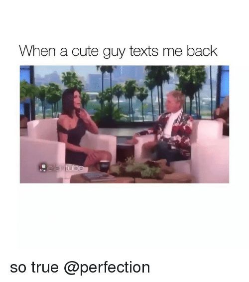 Cute, True, and Girl Memes: When a cute guy texts me back so true @perfection