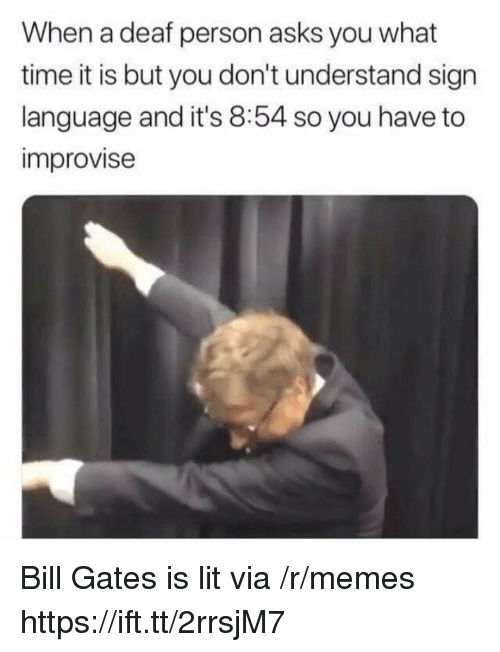 Bill Gates, Lit, and Memes: When a deaf person asks you what  time it is but you don't understand sign  language and it's 8:54 so you have to  improvise Bill Gates is lit via /r/memes https://ift.tt/2rrsjM7
