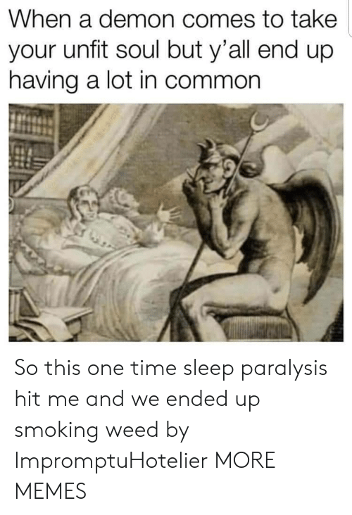 sleep paralysis: When a demon comes to take  your unfit soul but y'all end up  having a lot in common So this one time sleep paralysis hit me and we ended up smoking weed by ImpromptuHotelier MORE MEMES