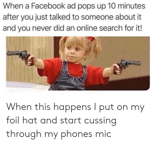 cussing: When a Facebook ad pops up 10 minutes  after you just talked to someone about it  and you never did an online search for it! When this happens I put on my foil hat and start cussing through my phones mic
