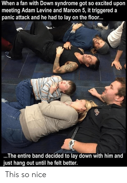 hang out: When a fan with Down syndrome got so excited upo  meeting Adam Levine and Maroon 5, it triggered a  panic attack and he had to lay on the floor...  .The entire band decided to lay down with him and  just hang out until he felt better. This so nice