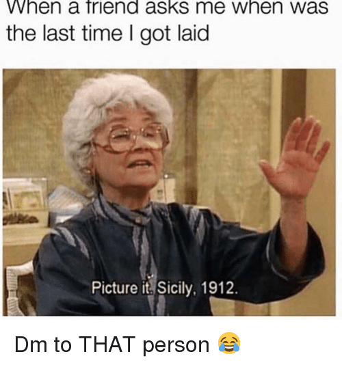 Got Laid: When a friend asks me when was  the last time I got laid  Picture it Sicily, 1912. Dm to THAT person 😂