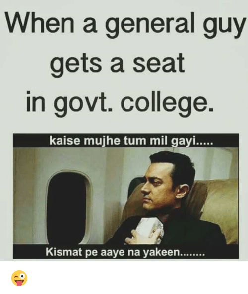 Gayis: When a general guy  gets a seat  in govt. college  kaise mujhe tum mil gayi.....  Kismat pe aaye na yakeen........ 😜