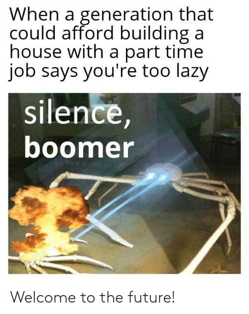 Welcome To: When a generation that  could afford building a  house with a part time  job says you're too lazy  silence,  boomer Welcome to the future!