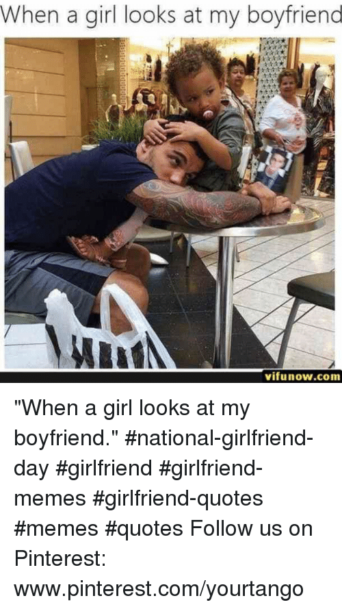 "Memes, Pinterest, and Girl: When a girl looks at my boyfriend  vifunow.com ""When a girl looks at my boyfriend."" #national-girlfriend-day #girlfriend #girlfriend-memes #girlfriend-quotes #memes #quotes Follow us on Pinterest: www.pinterest.com/yourtango"