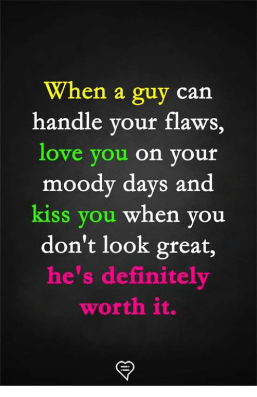 Definitely, Love, and Memes: When a guy can  handle your flaws,  love you on youír  moody days and  kiss you when you  don't look great,  he's definitely  worth it.
