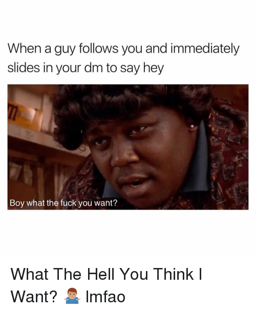 the fuck you want: When a guy follows you and immediately  slides in your dm to say hey  Boy what the fuck you want? What The Hell You Think I Want? 🤷🏽♂️ lmfao