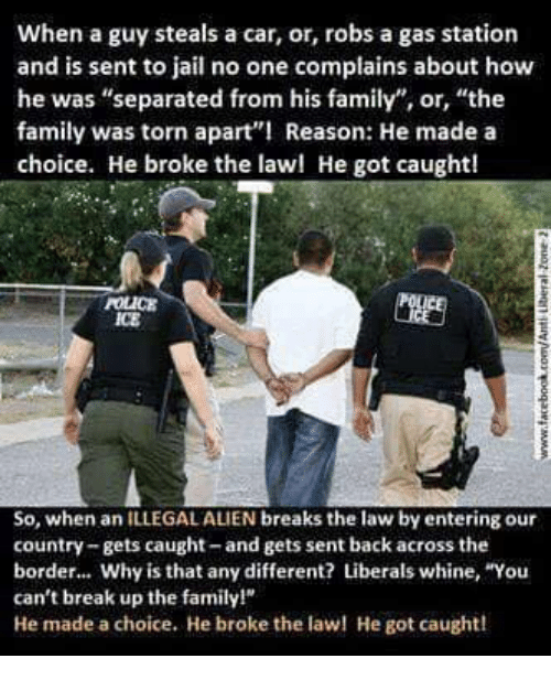 "Whine: When a guy steals a car, or, robs a gas station  and is sent to jail no one complains about how  he was ""separated from his family"", or, ""the  family was torn apart Reason: He made a  choice. He broke the lawl He got caught!  POLICE  ICE  So, when an ILLEGAL ALIEN breaks the law by entering our  country-gets caught-and gets sent back across the  border... Why is that any different? Liberals whine, ""You  can't break up the family!  He made a choice. He broke the la He got caught!"