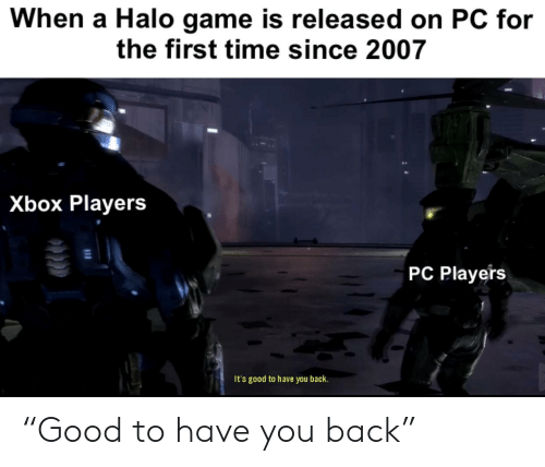 "Halo, Xbox, and Game: When a Halo game is released on PC for  the first time since 2007  Xbox Players  PC Players  It's good to have you back. ""Good to have you back"""