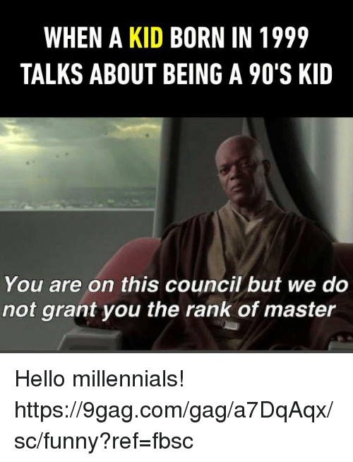 Aing: WHEN A KID BORN IN 1999  TALKS ABOUT BEING A 90'S KID  You are on this council but we do  not grant you the rank of master Hello millennials!   https://9gag.com/gag/a7DqAqx/sc/funny?ref=fbsc
