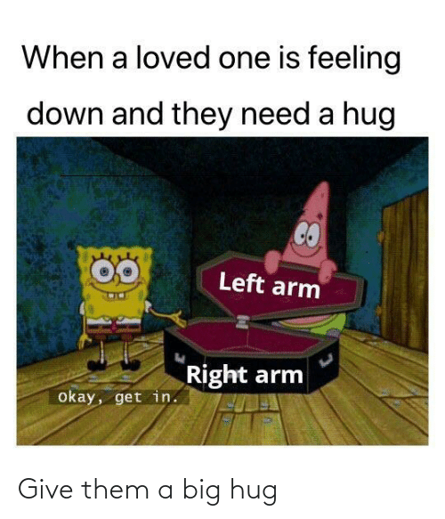 hug: When a loved one is feeling  down and they need a hug  Left arm  Right arm  okay, get in. Give them a big hug