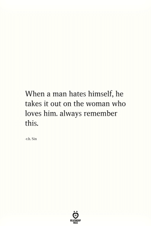 He Takes: When a man hates himself, he  takes it out on the woman who  loves him. always remember  this.  r.h. Sin