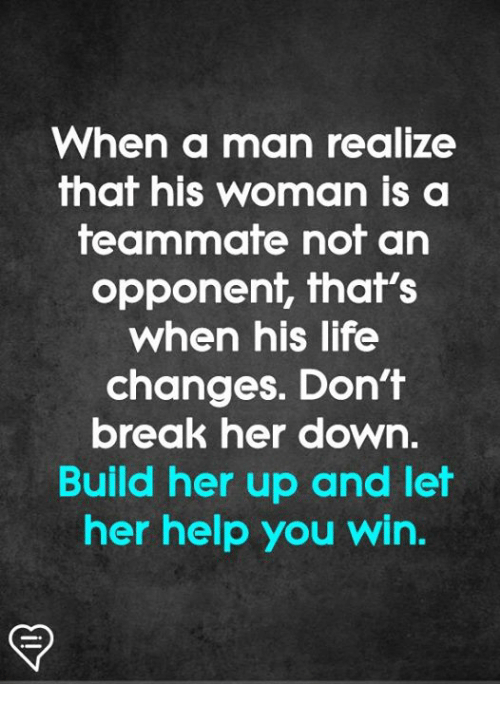 Life, Memes, and Break: When a man realize  that his woman is a  teammate not an  opponent, fhaf's  when his life  changes. Don't  break her down.  Build her up and let  her help you win.