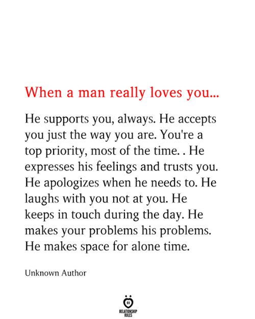 Supports: When a man really loves you...  He supports you, always. He accepts  you just the way you are. You're a  top priority, most of the time.. He  expresses his feelings and trusts you  He apologizes when he needs to. He  laughs with you not at you. He  keeps in touch during the day. He  makes your problems his problems.  He makes space for alone time.  Unknown Author  RELATIONSHIP  RULES