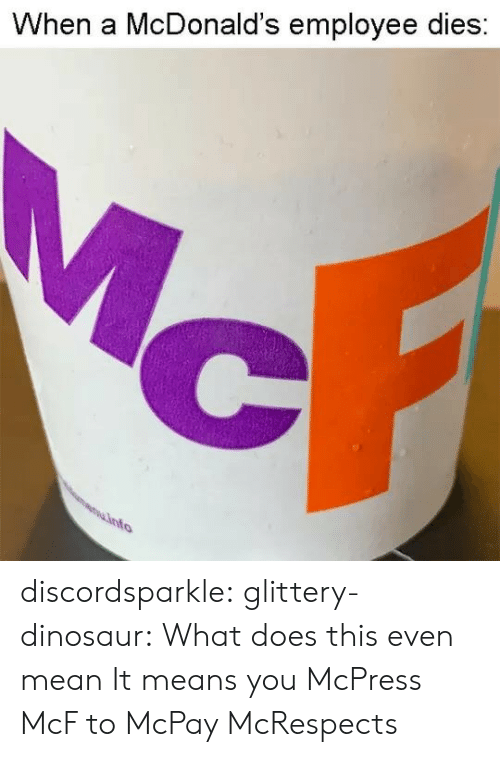 Mean It: When a McDonald's employee dies discordsparkle:  glittery-dinosaur: What does this even mean   It means you McPress McF to McPay McRespects