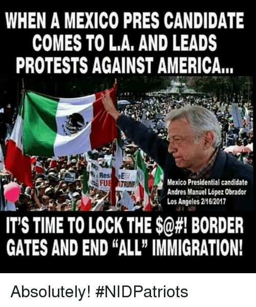 "Presidential Candidate: WHEN A MEXICO PRES CANDIDATE  COMES TO L.A, AND LEADS  PROTESTS AGAINST AMERICA...  Mexico Presidential candidate  Andres Manuel López Obrador  Los Angeles 2162017  IT'S TIME TO LOCK THE $@#! BORDER  GATES AND END ""ALL"" IMMIGRATION! Absolutely! #NIDPatriots"