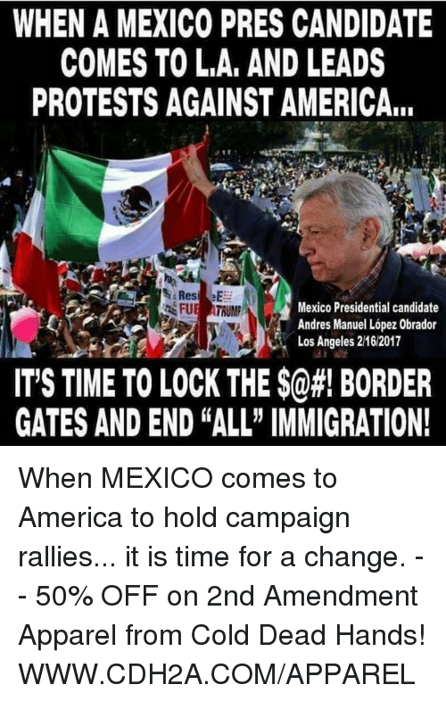 "Presidential Candidate: WHEN A MEXICO PRES CANDIDATE  COMES TO LA, AND LEADS  PROTESTS AGAINST AMERICA,.  Mexico Presidential candidate  FUE ATRUMP  Andres Manuel Lopez 0brador  Los Angeles 2162017  IT'S TIME TO LOCK THE $0#! BORDER  GATES AND END ALL"" IMMIGRATION! When MEXICO comes to America to hold campaign rallies... it is time for a change. -- 50% OFF on 2nd Amendment Apparel from Cold Dead Hands! WWW.CDH2A.COM/APPAREL"